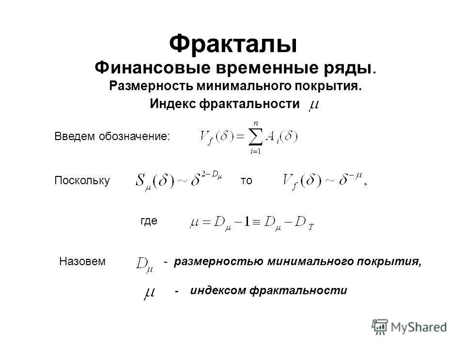 Фракталы Финансовые временные ряды. Размерность минимального покрытия. Индекс фрактальности Введем обозначение: Поскольку Назовем - индексом фрактальности - размерностью минимального покрытия, где то
