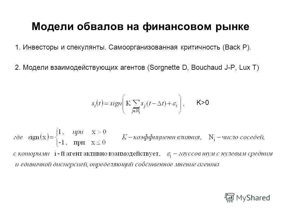 Модели обвалов на финансовом рынке 1. Инвесторы и спекулянты. Самоорганизованная критичность (Back P). 2. Модели взаимодействующих агентов (Sorgnette D, Bouchaud J-P, Lux T) K>0
