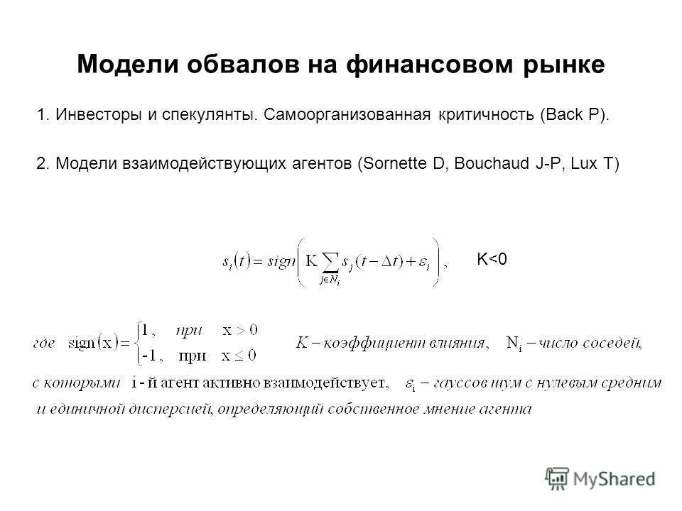 Модели обвалов на финансовом рынке 1. Инвесторы и спекулянты. Самоорганизованная критичность (Back P). 2. Модели взаимодействующих агентов (Sornette D, Bouchaud J-P, Lux T) K