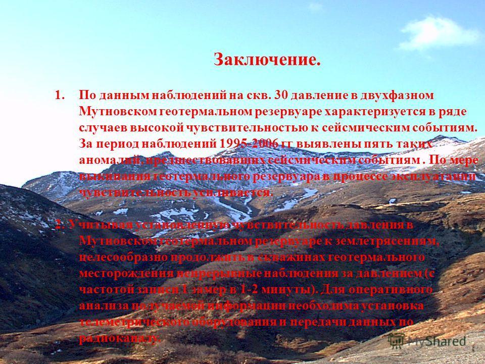 Заключение. 1.По данным наблюдений на скв. 30 давление в двухфазном Мутновском геотермальном резервуаре характеризуется в ряде случаев высокой чувствительностью к сейсмическим событиям. За период наблюдений 1995-2006 гг выявлены пять таких аномалий,