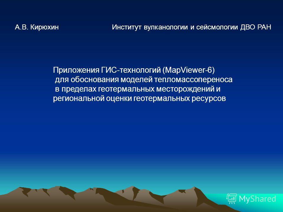 Приложения ГИС-технологий (MapViewer-6) для обоснования моделей тепломассопереноса в пределах геотермальных месторождений и региональной оценки геотермальных ресурсов А.В. Кирюхин Институт вулканологии и сейсмологии ДВО РАН