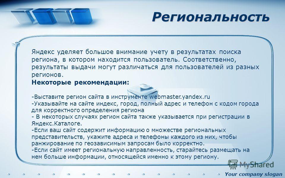 Your company slogan Региональность Яндекс уделяет большое внимание учету в результатах поиска региона, в котором находится пользователь. Соответственно, результаты выдачи могут различаться для пользователей из разных регионов. Некоторые рекомендации: