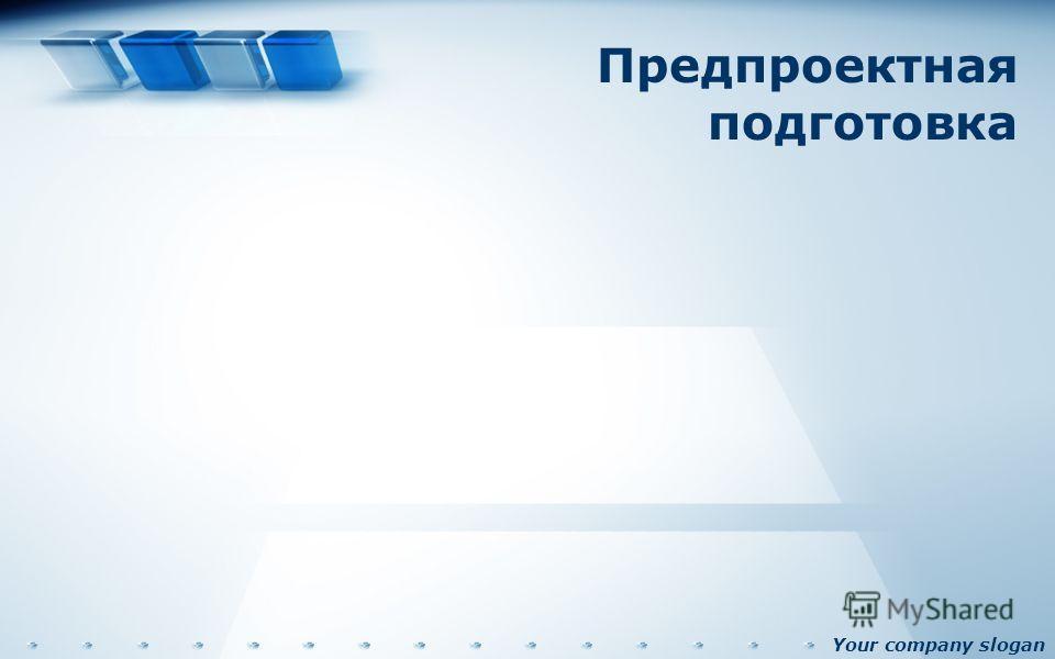Your company slogan Предпроектная подготовка