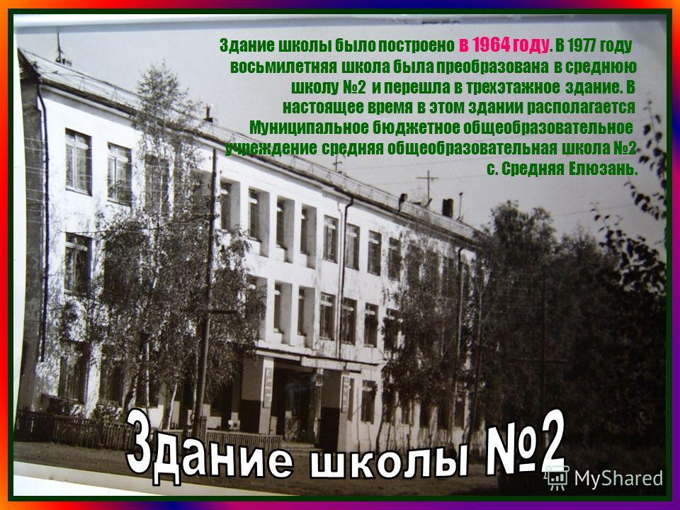 Здание школы было построено в 1964 году. В 1977 году восьмилетняя школа была преобразована в среднюю школу 2 и перешла в трехэтажное здание. В настоящее время в этом здании располагается Муниципальное бюджетное общеобразовательное учреждение средняя