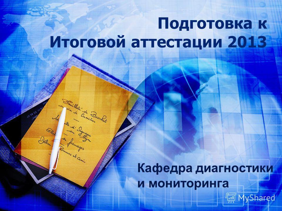 Подготовка к Итоговой аттестации 2013 Кафедра диагностики и мониторинга