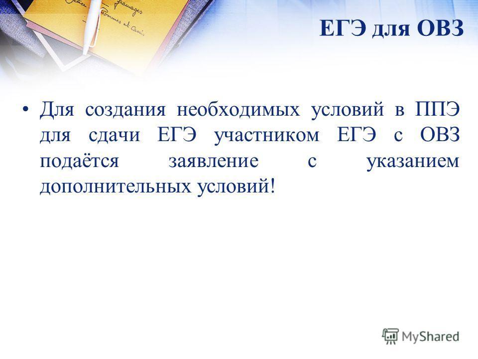 ЕГЭ для ОВЗ Для создания необходимых условий в ППЭ для сдачи ЕГЭ участником ЕГЭ с ОВЗ подаётся заявление с указанием дополнительных условий!