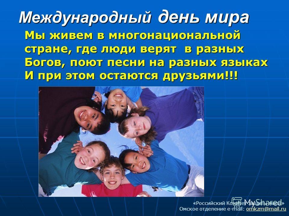 Международный день мира Мы живем в многонациональной стране, где люди верят в разных Богов, поют песни на разных языках И при этом остаются друзьями!!! «Российский Комитет защиты мира» Омское отделение e-mail: omkzm@mail.ruomkzm@mail.ru