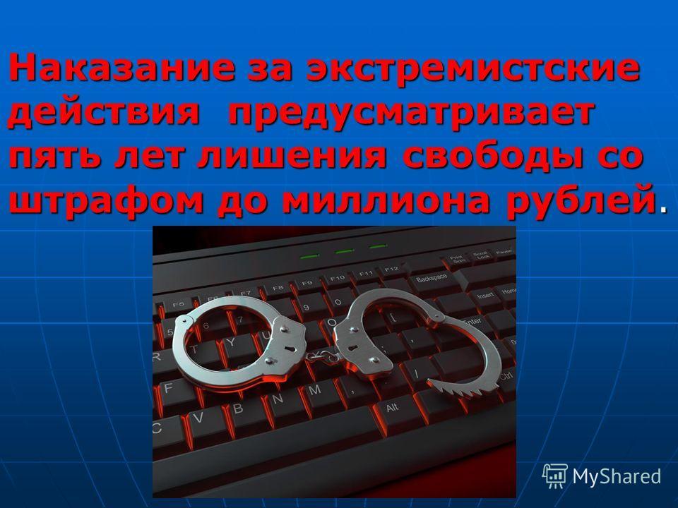 Наказание за экстремистские действия предусматривает пять лет лишения свободы со штрафом до миллиона рублей.