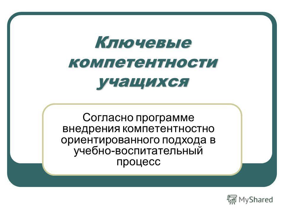 Ключевые компетентности учащихся Согласно программе внедрения компетентностно ориентированного подхода в учебно-воспитательный процесс