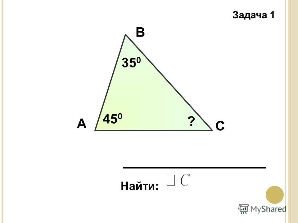 Задача 1 А В С Найти: 35 0 45 0 ?