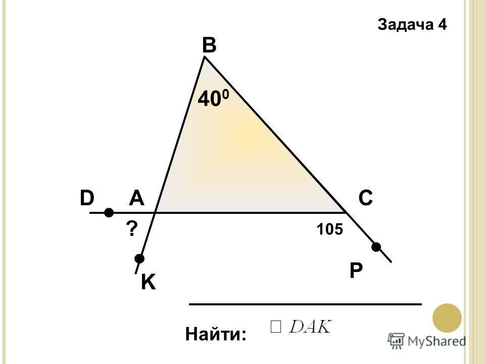 Задача 4 А В С Найти: 40 0 D K P 105 ?