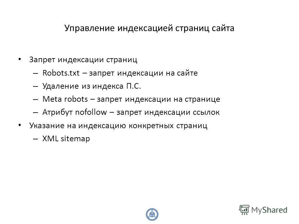 Управление индексацией страниц сайта Запрет индексации страниц – Robots.txt – запрет индексации на сайте – Удаление из индекса П.С. – Meta robots – запрет индексации на странице – Атрибут nofollow – запрет индексации ссылок Указание на индексацию кон