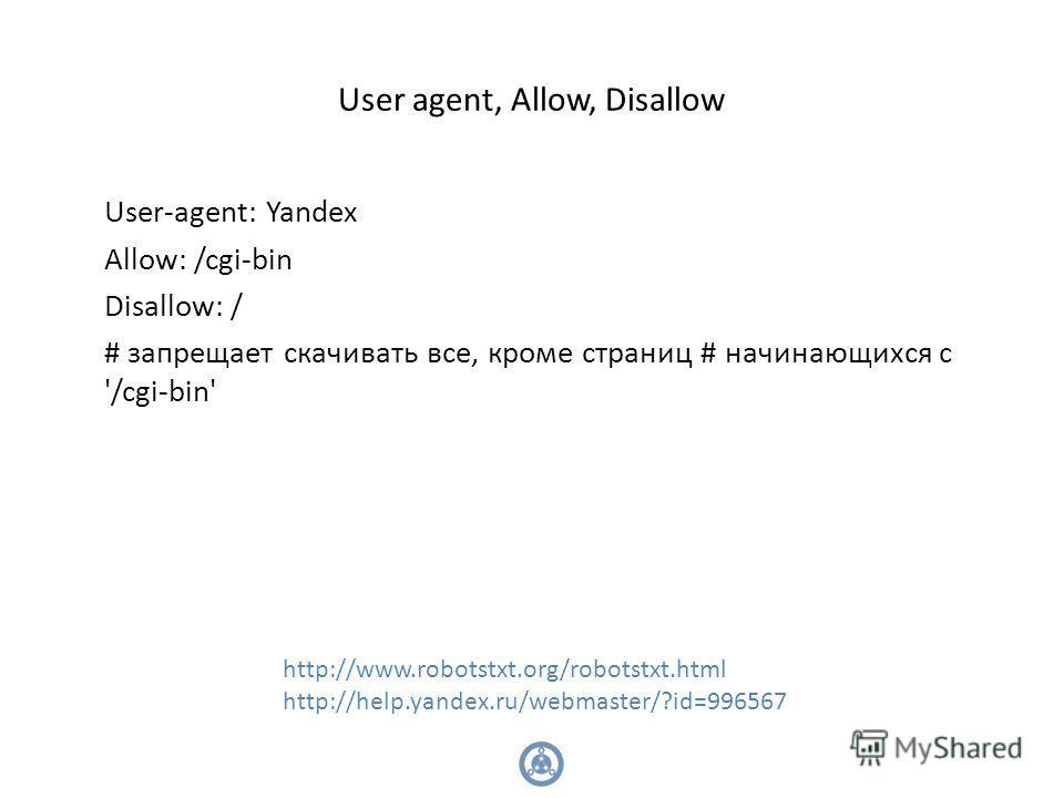 User agent, Allow, Disallow User-agent: Yandex Allow: /cgi-bin Disallow: / # запрещает скачивать все, кроме страниц # начинающихся с '/cgi-bin' http://www.robotstxt.org/robotstxt.html http://help.yandex.ru/webmaster/?id=996567