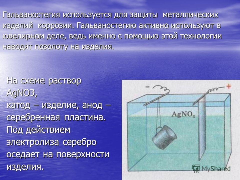 Гальваностегия используется для защиты металлических изделий коррозии. Гальваностегию активно используют в ювелирном деле, ведь именно с помощью этой технологии наводят позолоту на изделия. На схеме раствор AgNO3, катод – изделие, анод – серебренная