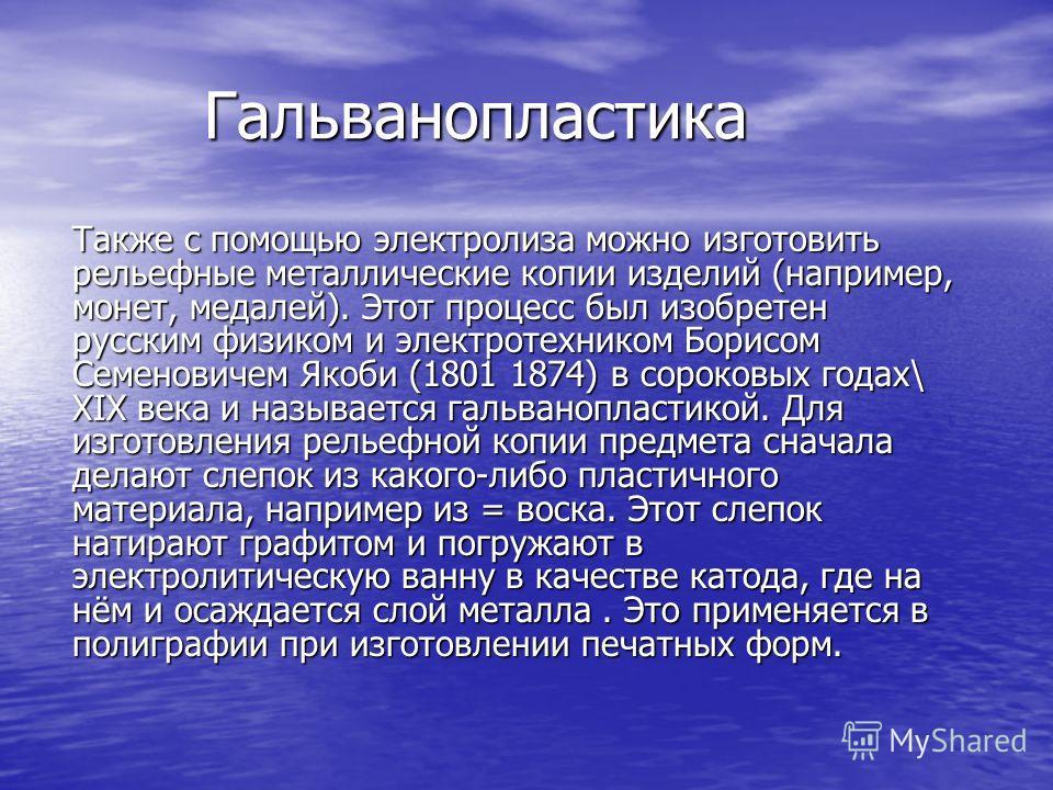 Гальванопластика Гальванопластика Также с помощью электролиза можно изготовить рельефные металлические копии изделий (например, монет, медалей). Этот процесс был изобретен русским физиком и электротехником Борисом Семеновичем Якоби (1801 1874) в соро