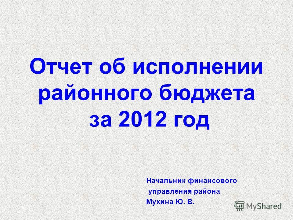 Отчет об исполнении районного бюджета за 2012 год Начальник финансового управления района Мухина Ю. В.