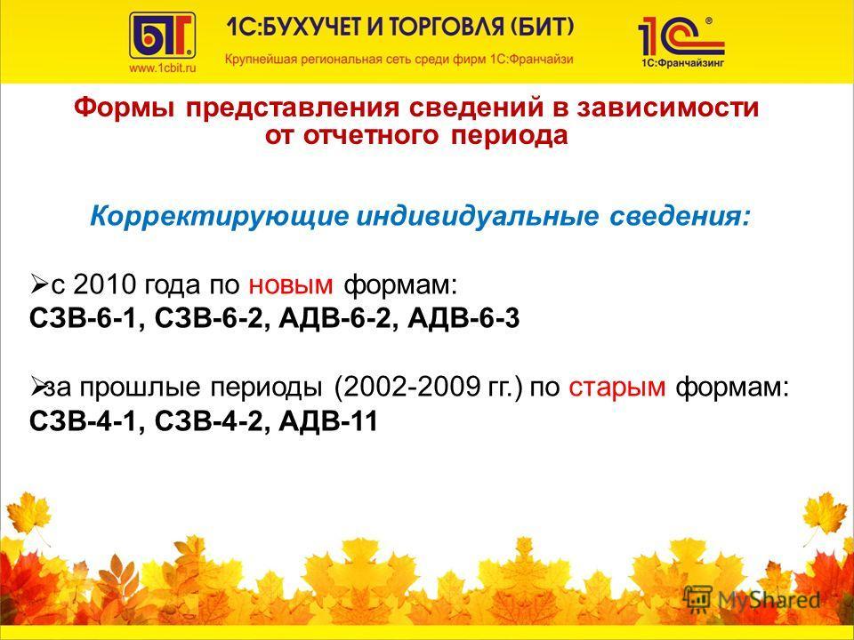 Формы представления сведений в зависимости от отчетного периода Корректирующие индивидуальные сведения: с 2010 года по новым формам: СЗВ-6-1, СЗВ-6-2, АДВ-6-2, АДВ-6-3 за прошлые периоды (2002-2009 гг.) по старым формам: СЗВ-4-1, СЗВ-4-2, АДВ-11