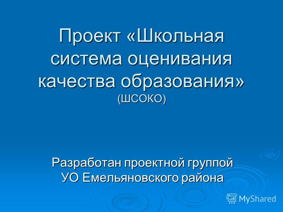 Проект «Школьная система оценивания качества образования» (ШСОКО) Разработан проектной группой УО Емельяновского района