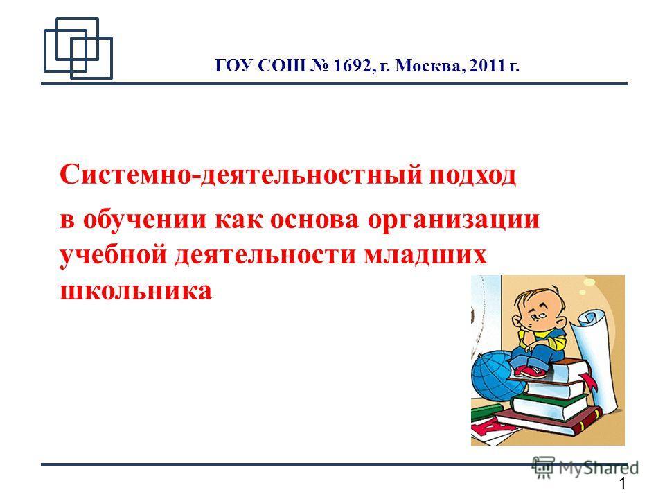 1 ГОУ СОШ 1692, г. Москва, 2011 г. Системно-деятельностный подход в обучении как основа организации учебной деятельности младших школьника