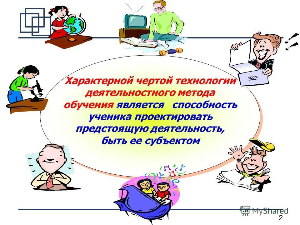 2 Характерной чертой технологии деятельностного метода обучения является способность ученика проектировать предстоящую деятельность, быть ее субъектом