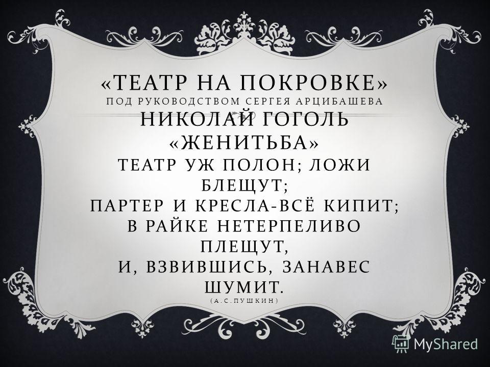 « ТЕАТР НА ПОКРОВКЕ » ПОД РУКОВОДСТВОМ СЕРГЕЯ АРЦИБАШЕВА НИКОЛАЙ ГОГОЛЬ « ЖЕНИТЬБА » ТЕАТР УЖ ПОЛОН ; ЛОЖИ БЛЕЩУТ ; ПАРТЕР И КРЕСЛА - ВСЁ КИПИТ ; В РАЙКЕ НЕТЕРПЕЛИВО ПЛЕЩУТ, И, ВЗВИВШИСЬ, ЗАНАВЕС ШУМИТ. ( А. С. ПУШКИН )