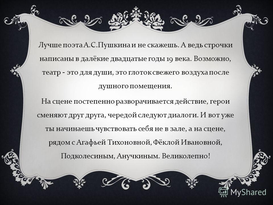 Лучше поэта А. С. Пушкина и не скажешь. А ведь строчки написаны в далёкие двадцатые годы 19 века. Возможно, театр - это для души, это глоток свежего воздуха после душного помещения. На сцене постепенно разворачивается действие, герои сменяют друг дру