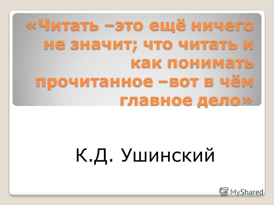 «Читать –это ещё ничего не значит; что читать и как понимать прочитанное –вот в чём главное дело» К.Д. Ушинский