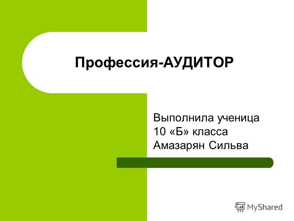Профессия-АУДИТОР Выполнила ученица 10 «Б» класса Амазарян Сильва