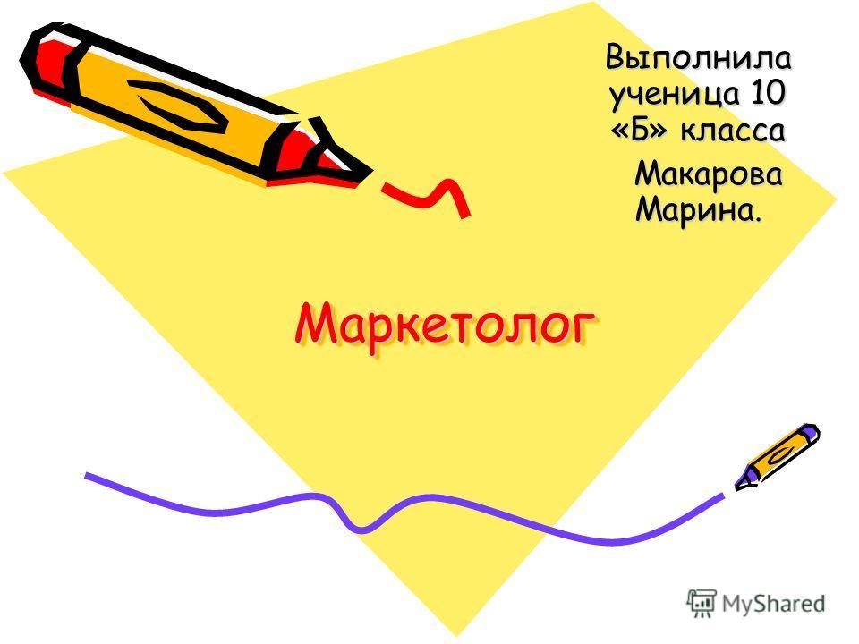 МаркетологМаркетолог Выполнила ученица 10 «Б» класса Макарова Марина. Макарова Марина.