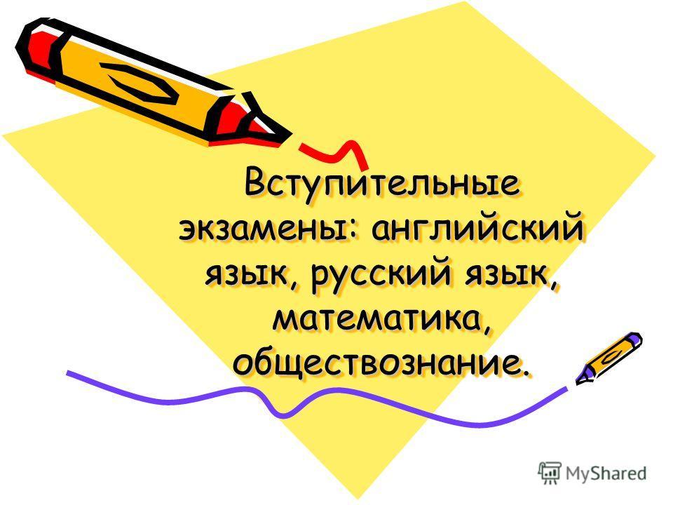 Вступительные экзамены: английский язык, русский язык, математика, обществознание.