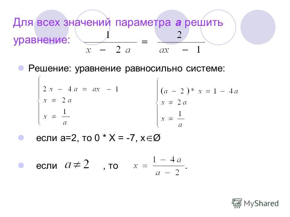 Для всех значений параметра а решить уравнение: Решение: уравнение равносильно системе: если а=2, то 0 * Х = -7, х Ø если, то.