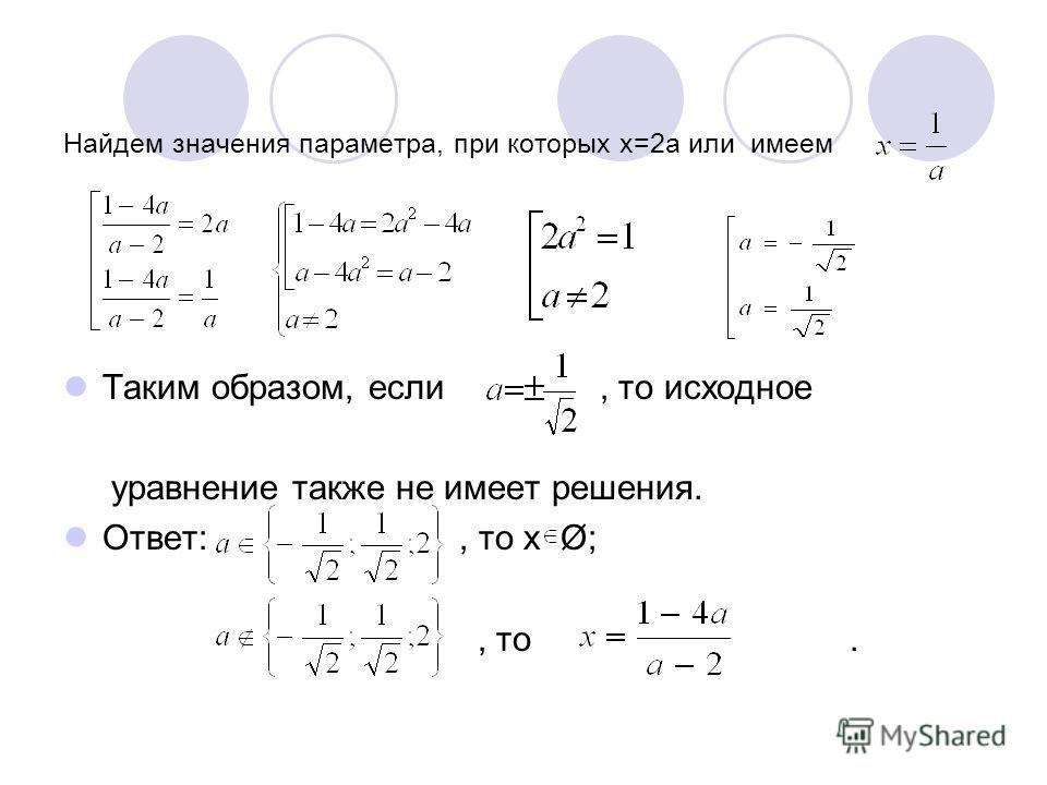 Найдем значения параметра, при которых х=2а или имеем Таким образом, если, то исходное уравнение также не имеет решения. Ответ:, то х Ø;, то.