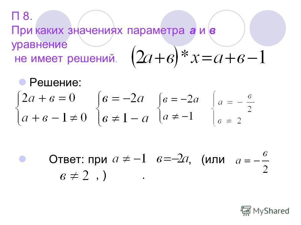 П 8. При каких значениях параметра а и в уравнение не имеет решений. Решение: Ответ: при, (или, ).