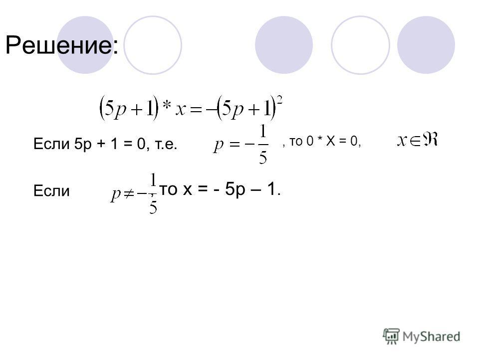 Решение: Если 5р + 1 = 0, т.е., то 0 * Х = 0, Если, то х = - 5р – 1.