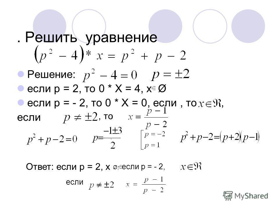 . Решить уравнение Решение: если р = 2, то 0 * Х = 4, х Ø если р = - 2, то 0 * Х = 0, если, то, если, то Ответ: если р = 2, х Ø; если р = - 2, если,.