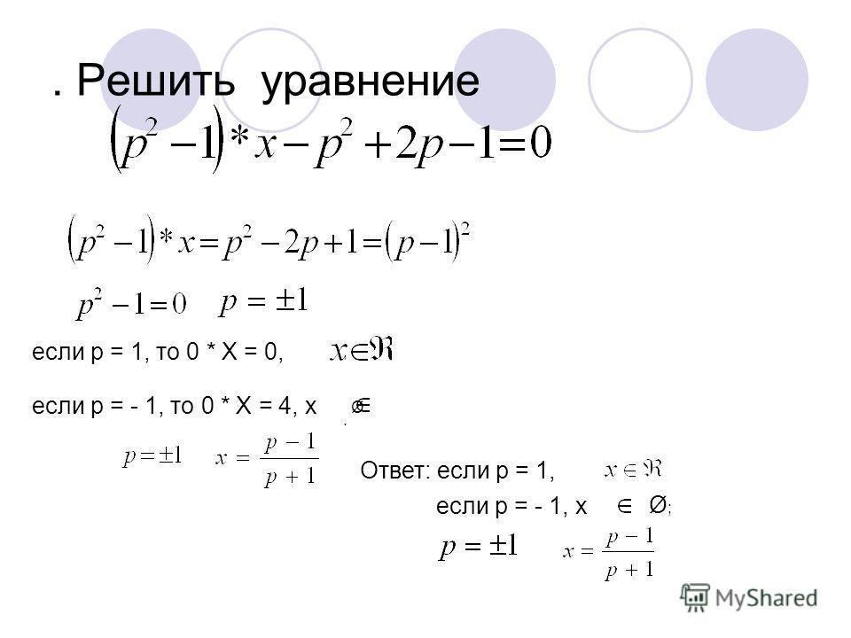 . Решить уравнение если р = 1, то 0 * Х = 0, если р = - 1, то 0 * Х = 4, х Ø Ответ: если р = 1, если р = - 1, х Ø; Ø;,.