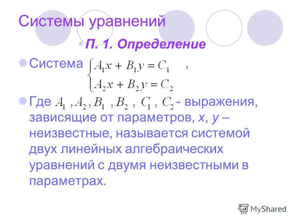 Системы уравнений П. 1. Определение Система, Где,,,,, - выражения, зависящие от параметров, х, у – неизвестные, называется системой двух линейных алгебраических уравнений с двумя неизвестными в параметрах.