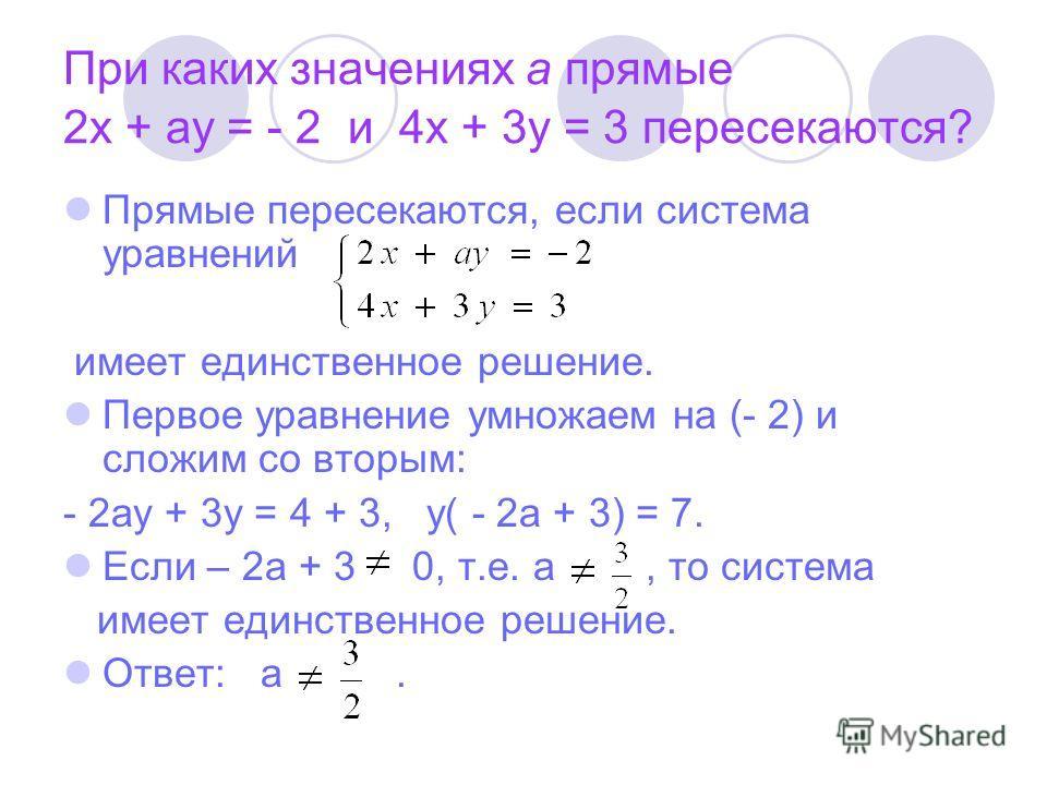 При каких значениях а прямые 2х + ау = - 2 и 4х + 3у = 3 пересекаются? Прямые пересекаются, если система уравнений имеет единственное решение. Первое уравнение умножаем на (- 2) и сложим со вторым: - 2ау + 3у = 4 + 3, у( - 2а + 3) = 7. Если – 2а + 3