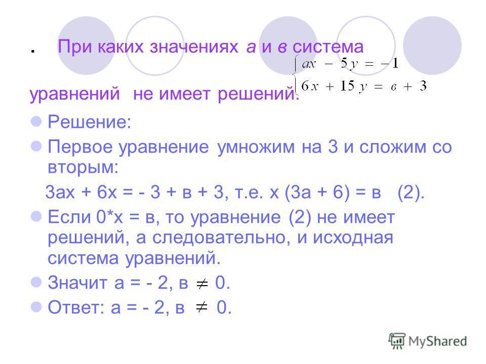 . При каких значениях а и в система уравнений не имеет решений. Решение: Первое уравнение умножим на 3 и сложим со вторым: 3ах + 6х = - 3 + в + 3, т.е. х (3а + 6) = в (2). Если 0*х = в, то уравнение (2) не имеет решений, а следовательно, и исходная с