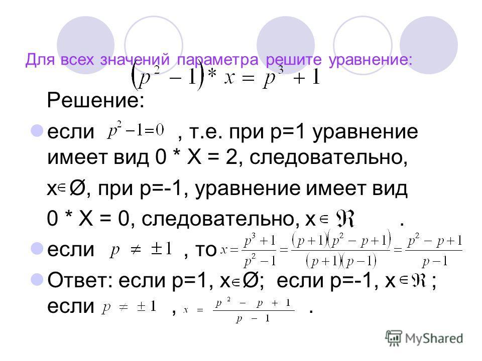 Для всех значений параметра решите уравнение: Решение: если, т.е. при р=1 уравнение имеет вид 0 * Х = 2, следовательно, х Ø, при р=-1, уравнение имеет вид 0 * Х = 0, следовательно, х. если, то Ответ: если р=1, х Ø; если р=-1, х ; если,.
