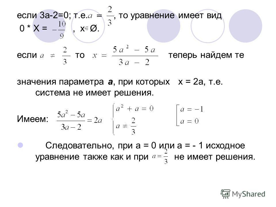 если 3а-2=0; т.е., то уравнение имеет вид 0 * Х =, х Ø. если то теперь найдем те значения параметра а, при которых х = 2а, т.е. система не имеет решения. Имеем: Следовательно, при а = 0 или а = - 1 исходное уравнение также как и при не имеет решения.