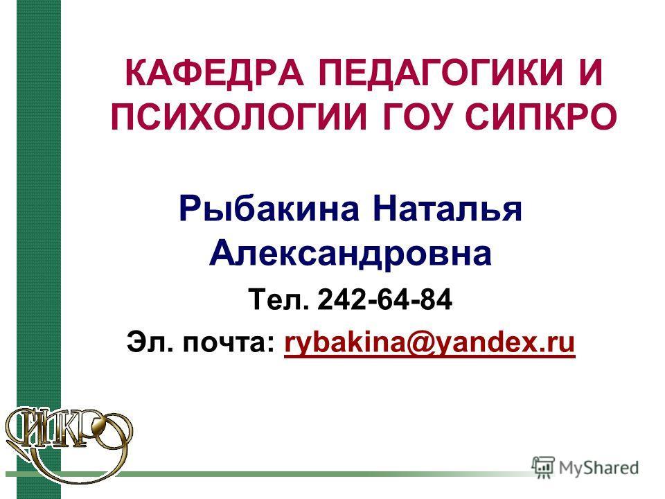 КАФЕДРА ПЕДАГОГИКИ И ПСИХОЛОГИИ ГОУ СИПКРО Рыбакина Наталья Александровна Тел. 242-64-84 Эл. почта: rybakina@yandex.rurybakina@yandex.ru