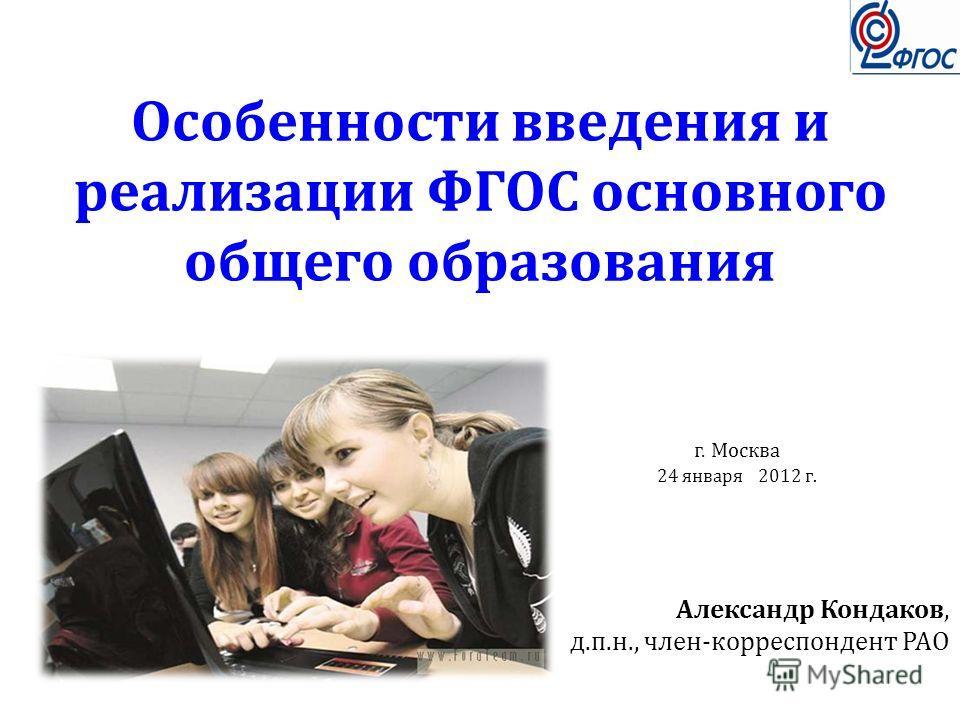 Особенности введения и реализации ФГОС основного общего образования Александр Кондаков, д.п.н., член-корреспондент РАО г. Москва 24 января 2012 г.