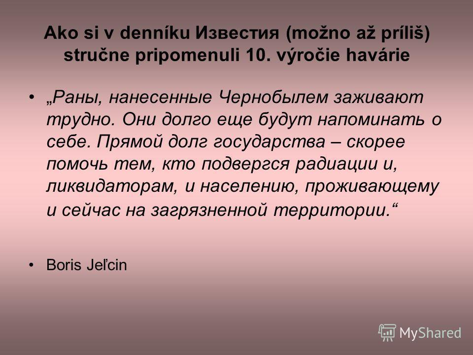 Ako si v denníku Известия (možno až príliš) stručne pripomenuli 10. výročie havárie Раны, нанесенные Чернобылем заживают трудно. Они долго еще будут напоминать о себе. Прямой долг государства – скорее помочь тем, кто подвергся радиации и, ликвидатора