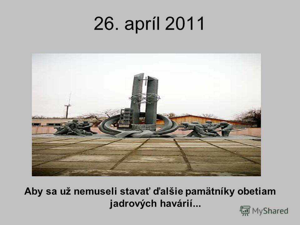 26. apríl 2011 Aby sa už nemuseli stavať ďalšie pamätníky obetiam jadrových havárií...