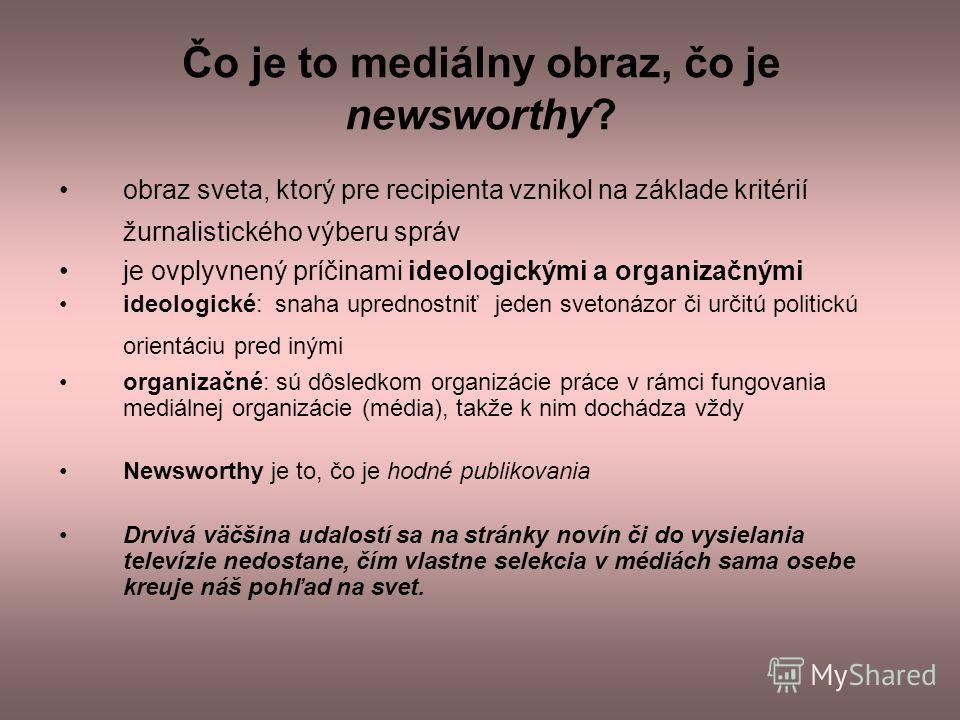 Čo je to mediálny obraz, čo je newsworthy? obraz sveta, ktorý pre recipienta vznikol na základe kritérií žurnalistického výberu správ je ovplyvnený príčinami ideologickými a organizačnými ideologické: snaha uprednostniť jeden svetonázor či určitú pol
