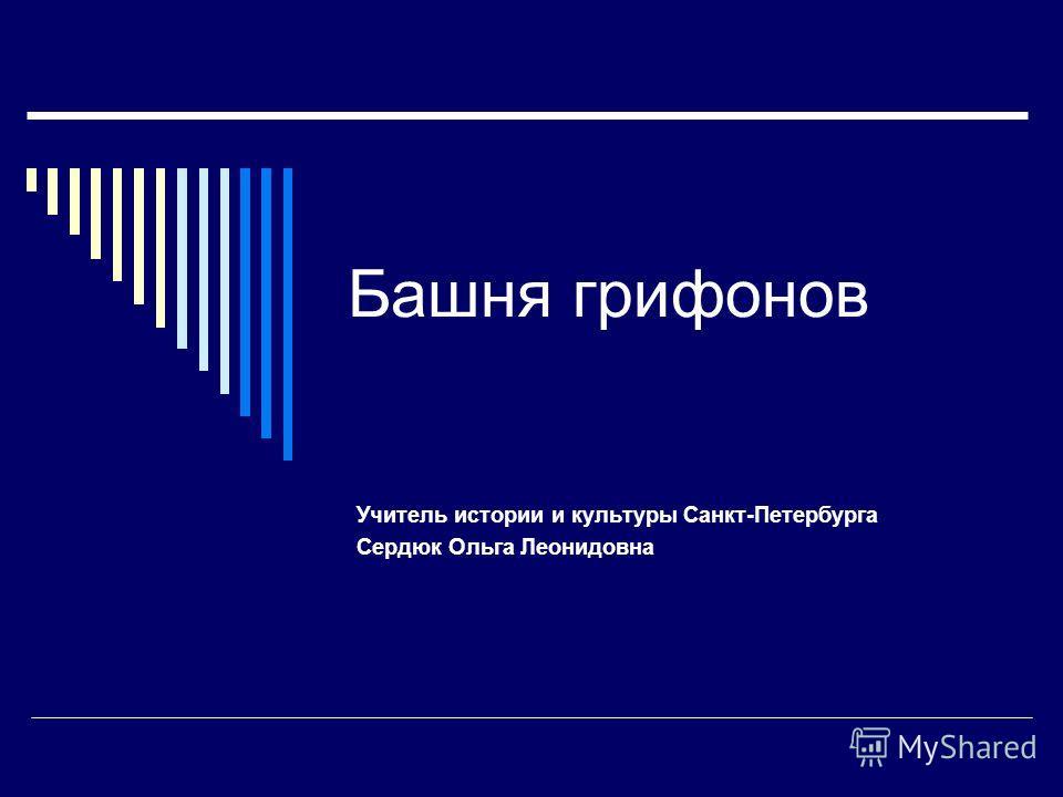 Башня грифонов Учитель истории и культуры Санкт-Петербурга Сердюк Ольга Леонидовна