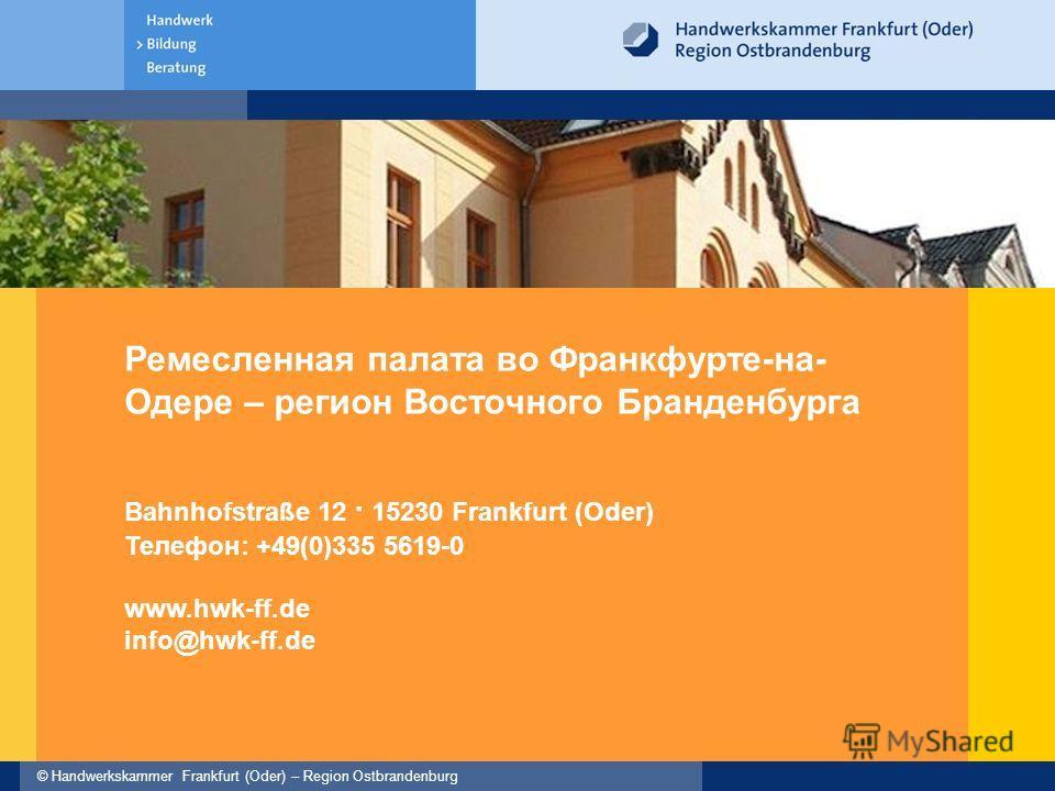 © Handwerkskammer Frankfurt (Oder) – Region Ostbrandenburg Ремесленная палата во Франкфурте-на- Одере – регион Восточного Бранденбурга Bahnhofstraße 12 · 15230 Frankfurt (Oder) Телефон: +49(0)335 5619-0 www.hwk-ff.de info@hwk-ff.de