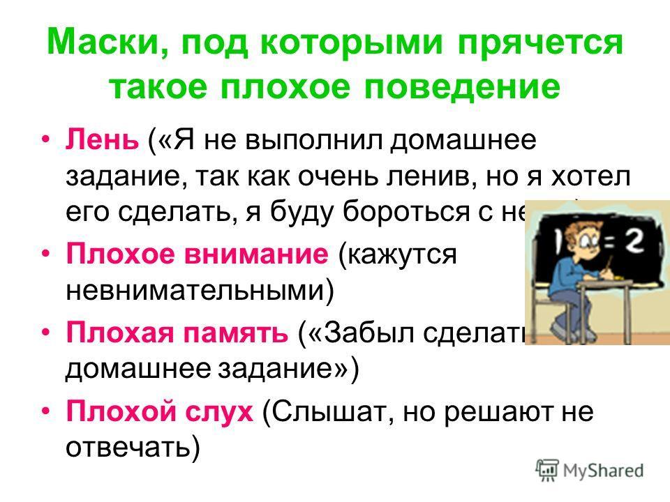 Маски, под которыми прячется такое плохое поведение Лень («Я не выполнил домашнее задание, так как очень ленив, но я хотел его сделать, я буду бороться с нею») Плохое внимание (кажутся невнимательными) Плохая память («Забыл сделать домашнее задание»)