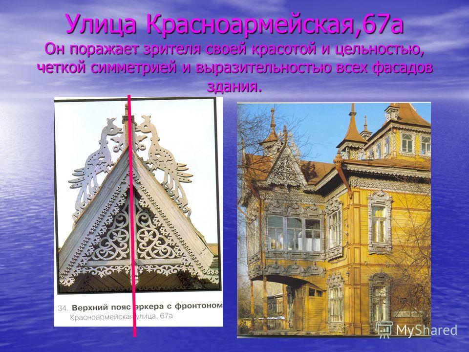 Улица Красноармейская,67а Он поражает зрителя своей красотой и цельностью, четкой симметрией и выразительностью всех фасадов здания.